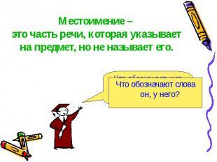 Местоимение – это часть речи, которая указывает на предмет, но не называет его.