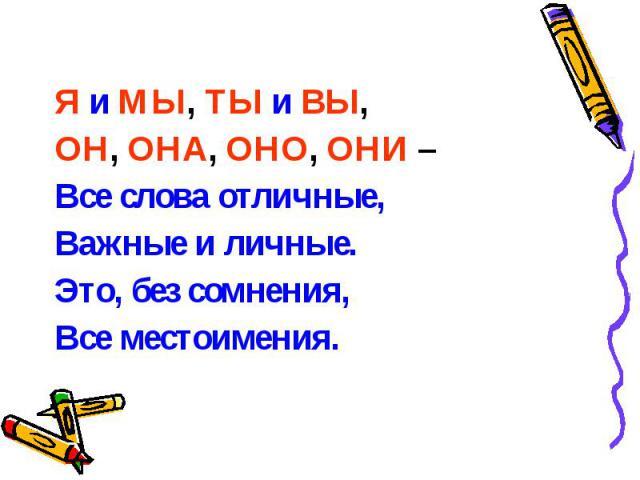 Я и МЫ, ТЫ и ВЫ, Я и МЫ, ТЫ и ВЫ, ОН, ОНА, ОНО, ОНИ – Все слова отличные, Важные и личные. Это, без сомнения, Все местоимения.