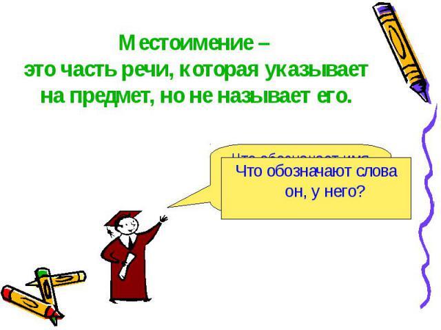 Местоимение – это часть речи, которая указывает на предмет, но не называет его. Что обозначают слова он, у него?