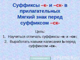 Суффиксы –к- и –ск- в прилагательных Мягкий знак перед суффиксом –ск- Цель: Науч
