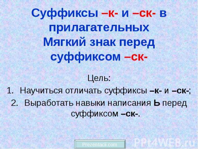 Суффиксы –к- и –ск- в прилагательных Мягкий знак перед суффиксом –ск- Цель: Научиться отличать суффиксы –к- и –ск-; Выработать навыки написания Ь перед суффиксом –ск-.