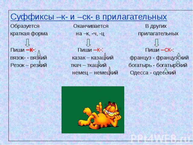 Суффиксы –к- и –ск- в прилагательных Образуется Оканчивается В других краткая форма на –к, -ч, -ц прилагательных Пиши –к-: Пиши –к-: Пиши –ск-: вязок- - вязкий казак – казацкий француз - французский Резок – резкий ткач – ткацкий богатырь - богатырск…