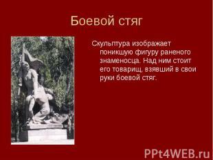 Скульптура изображает поникшую фигуру раненого знаменосца. Над ним стоит его тов