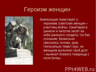 Композиция повествует о героизме советских женщин – участниц войны. Санитарка в