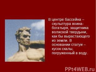 В центре бассейна – скульптура воина-богатыря, защитника волжской твердыни, как