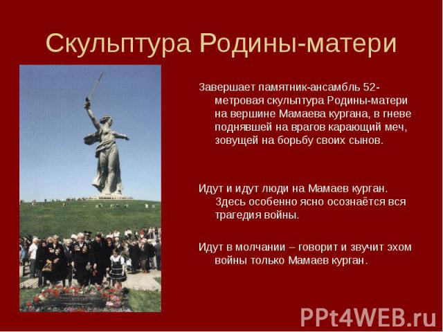 Завершает памятник-ансамбль 52-метровая скульптура Родины-матери на вершине Мамаева кургана, в гневе поднявшей на врагов карающий меч, зовущей на борьбу своих сынов. Завершает памятник-ансамбль 52-метровая скульптура Родины-матери на вершине Мамаева…