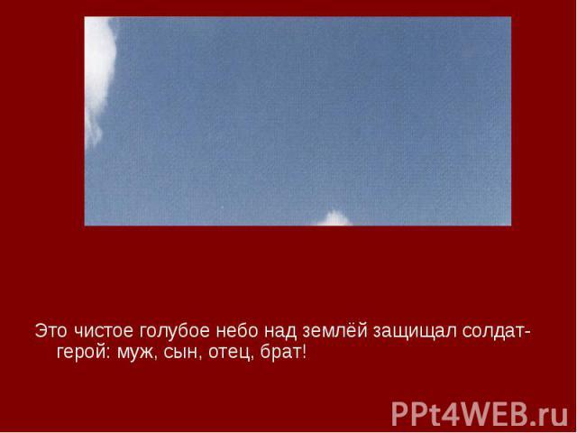 Это чистое голубое небо над землёй защищал солдат-герой: муж, сын, отец, брат! Это чистое голубое небо над землёй защищал солдат-герой: муж, сын, отец, брат!
