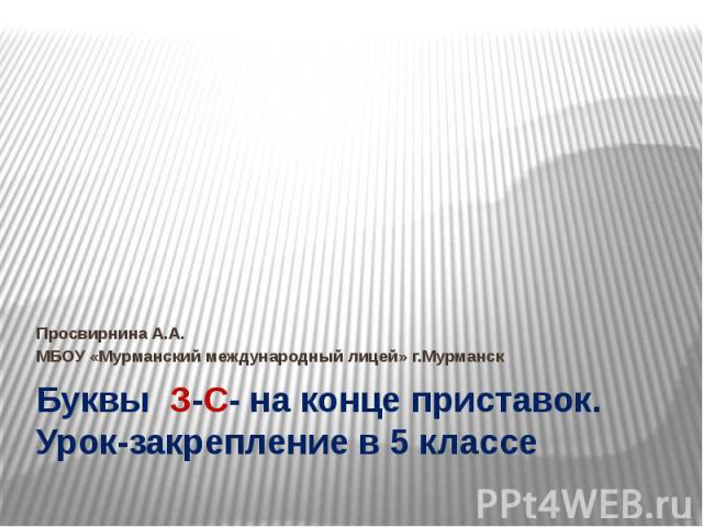 Буквы З-С- на конце приставок. Урок-закрепление в 5 классе Просвирнина А.А. МБОУ «Мурманский международный лицей» г.Мурманск