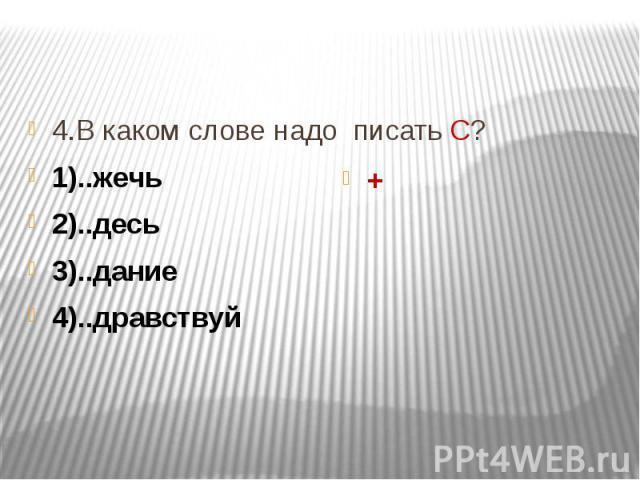 4.В каком слове надо писать С? 1)..жечь 2)..десь 3)..дание 4)..дравствуй