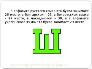 В алфавите русского языка эта буква занимает 26 место, в болгарском – 25, в бело