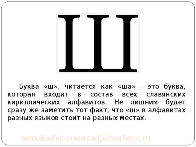 Буква «ш», читается как «ша» - это буква, которая входит в состав всех славянских кириллических алфавитов. Не лишним будет сразу же заметить тот факт, что «ш» в алфавитах разных языков стоит на разных местах. Буква «ш», читается как «ша» - это буква…