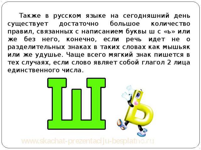 Также в русском языке на сегодняшний день существует достаточно большое количество правил, связанных с написанием буквы ш с «ь» или же без него, конечно, если речь идет не о разделительных знаках в таких словах как мышьяк или же удушье. Чаще всего м…