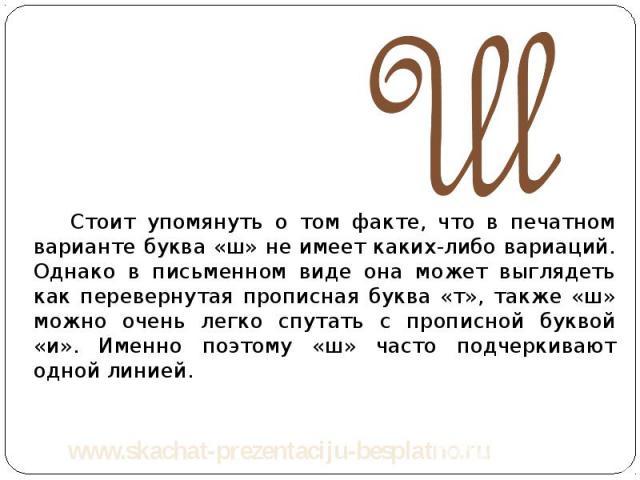 Стоит упомянуть о том факте, что в печатном варианте буква «ш» не имеет каких-либо вариаций. Однако в письменном виде она может выглядеть как перевернутая прописная буква «т», также «ш» можно очень легко спутать с прописной буквой «и». Именно поэтом…