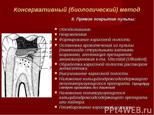 Консервативный (биологический) метод II. Прямое покрытие пульпы: Обезболивание. Некрэктомия. Формирование кариозной полости. Остановка кровотечения из пульпы (тампонада стерильными ватными шариками, аппликация препаратов: аминокапроновая к-та, Visco…