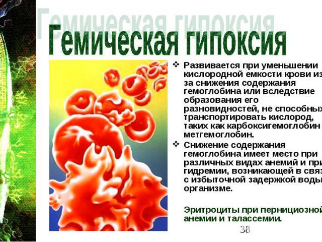 Развивается при уменьшении кислородной емкости крови из-за снижения содержания гемоглобина или вследствие образования его разновидностей, не способных транспортировать кислород, таких как карбоксигемоглобин и метгемоглобин. Развивается при уменьшени…