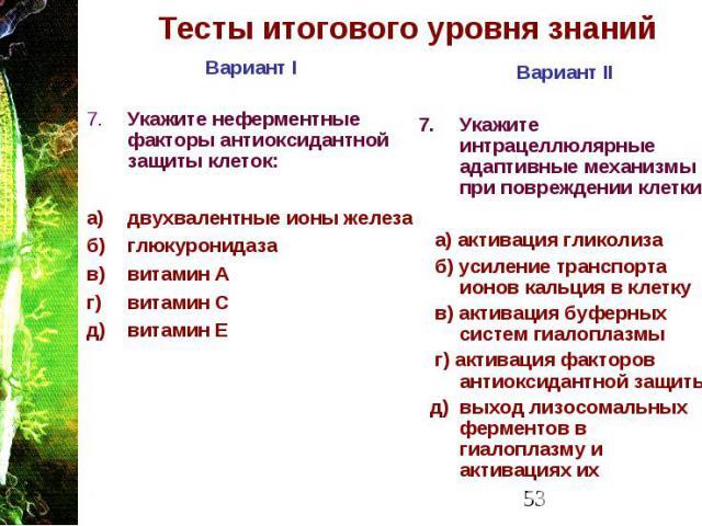Тесты итогового уровня знаний Вариант I 7. Укажите неферментные факторы антиоксидантной защиты клеток: а) двухвалентные ионы железа б) глюкуронидаза в) витамин А г) витамин С д) витамин Е