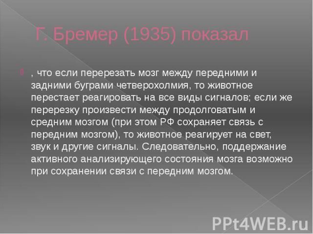 Г. Бремер (1935) показал , что если перерезать мозг между передними и задними буграми четверохолмия, то животное перестает реагировать на все виды сигналов; если же перерезку произвести между продолговатым и средним мозгом (при этом РФ сохраняет свя…