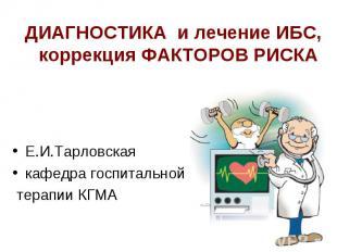 ДИАГНОСТИКА и лечение ИБС, коррекция ФАКТОРОВ РИСКА Е.И.Тарловская кафедра госпи