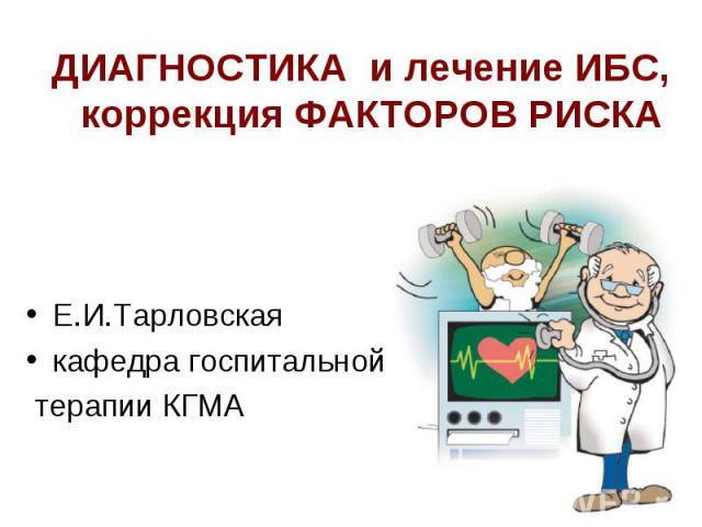 ДИАГНОСТИКА и лечение ИБС, коррекция ФАКТОРОВ РИСКА Е.И.Тарловская кафедра госпитальной терапии КГМА