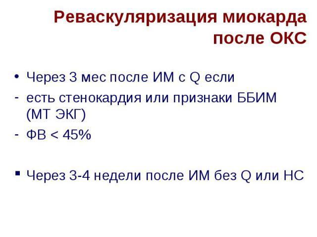 Реваскуляризация миокарда после ОКС Через 3 мес после ИМ с Q если есть стенокардия или признаки ББИМ (МТ ЭКГ) ФВ < 45% Через 3-4 недели после ИМ без Q или НС