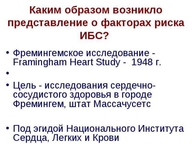 Каким образом возникло представление о факторах риска ИБС? Фремингемское исследование - Framingham Heart Study - 1948 г. Цель - исследования сердечно-сосудистого здоровья в городе Фремингем, штат Массачусетс Под эгидой Национального Института Сердца…