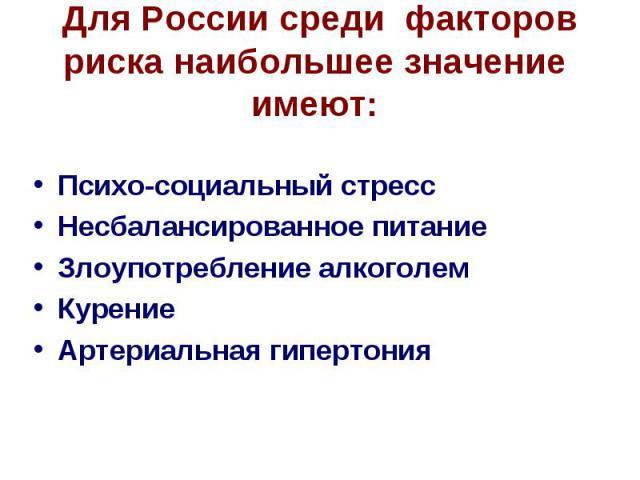 Для России среди факторов риска наибольшее значение имеют: Психо-социальный стресс Несбалансированное питание Злоупотребление алкоголем Курение Артериальная гипертония