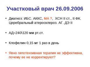 Участковый врач 26.09.2006 Диагноз: ИБС. АККС, МА ?, ХСН II ст., II ФК. Церебрал