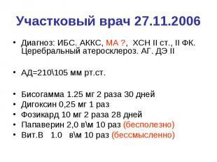Участковый врач 27.11.2006 Диагноз: ИБС. АККС, МА ?, ХСН II ст., II ФК. Церебрал