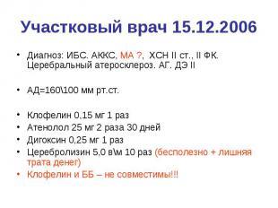 Участковый врач 15.12.2006 Диагноз: ИБС. АККС, МА ?, ХСН II ст., II ФК. Церебрал