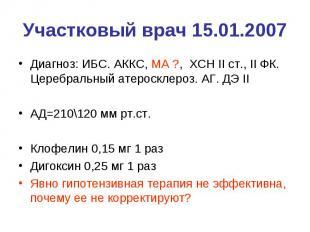 Участковый врач 15.01.2007 Диагноз: ИБС. АККС, МА ?, ХСН II ст., II ФК. Церебрал