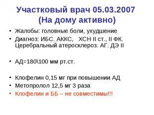 Участковый врач 05.03.2007 (На дому активно) Жалобы: головные боли, ухудшение Ди