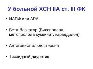 У больной ХСН IIА ст. III ФК ИАПФ или АРА Бета-блокатор (Бисопролол, метопролола