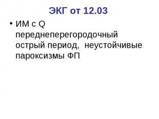ЭКГ от 12.03 ИМ с Q переднеперегородочный острый период, неустойчивые пароксизмы