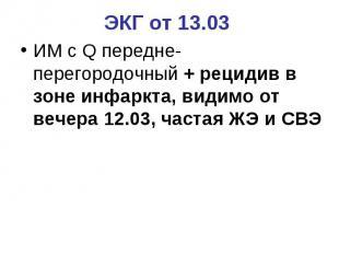 ЭКГ от 13.03 ИМ с Q передне-перегородочный + рецидив в зоне инфаркта, видимо от