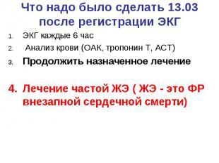 Что надо было сделать 13.03 после регистрации ЭКГ ЭКГ каждые 6 час Анализ крови