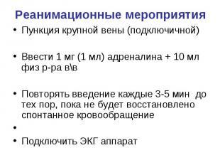 Реанимационные мероприятия Пункция крупной вены (подключичной) Ввести 1 мг (1 мл