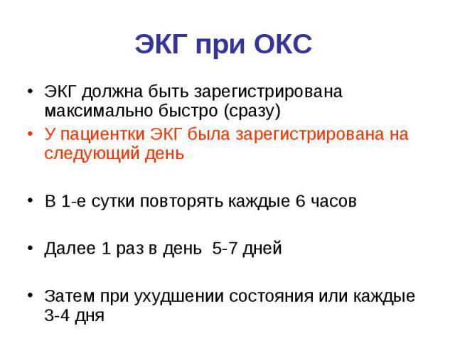 ЭКГ при ОКС ЭКГ должна быть зарегистрирована максимально быстро (сразу) У пациентки ЭКГ была зарегистрирована на следующий день В 1-е сутки повторять каждые 6 часов Далее 1 раз в день 5-7 дней Затем при ухудшении состояния или каждые 3-4 дня
