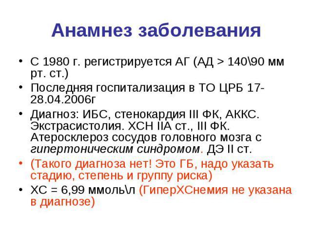 Анамнез заболевания С 1980 г. регистрируется АГ (АД > 140\90 мм рт. ст.) Последняя госпитализация в ТО ЦРБ 17-28.04.2006г Диагноз: ИБС, стенокардия III ФК, АККС. Экстрасистолия. ХСН IIA ст., III ФК. Атеросклероз сосудов головного мозга с гипертон…