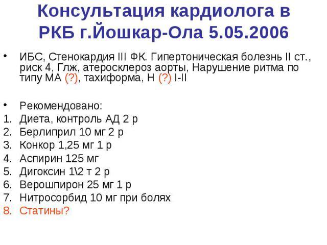 Консультация кардиолога в РКБ г.Йошкар-Ола 5.05.2006 ИБС, Стенокардия III ФК. Гипертоническая болезнь II ст., риск 4, Глж, атеросклероз аорты, Нарушение ритма по типу МА (?), тахиформа, Н (?) I-II Рекомендовано: Диета, контроль АД 2 р Берлиприл 10 м…