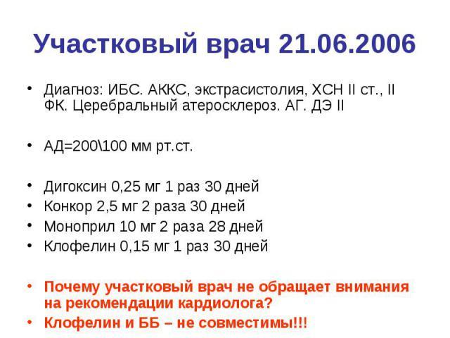 Участковый врач 21.06.2006 Диагноз: ИБС. АККС, экстрасистолия, ХСН II ст., II ФК. Церебральный атеросклероз. АГ. ДЭ II АД=200\100 мм рт.ст. Дигоксин 0,25 мг 1 раз 30 дней Конкор 2,5 мг 2 раза 30 дней Моноприл 10 мг 2 раза 28 дней Клофелин 0,15 мг 1 …