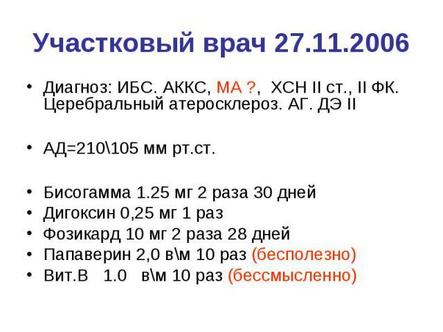 Участковый врач 27.11.2006 Диагноз: ИБС. АККС, МА ?, ХСН II ст., II ФК. Церебральный атеросклероз. АГ. ДЭ II АД=210\105 мм рт.ст. Бисогамма 1.25 мг 2 раза 30 дней Дигоксин 0,25 мг 1 раз Фозикард 10 мг 2 раза 28 дней Папаверин 2,0 в\м 10 раз (бесполе…