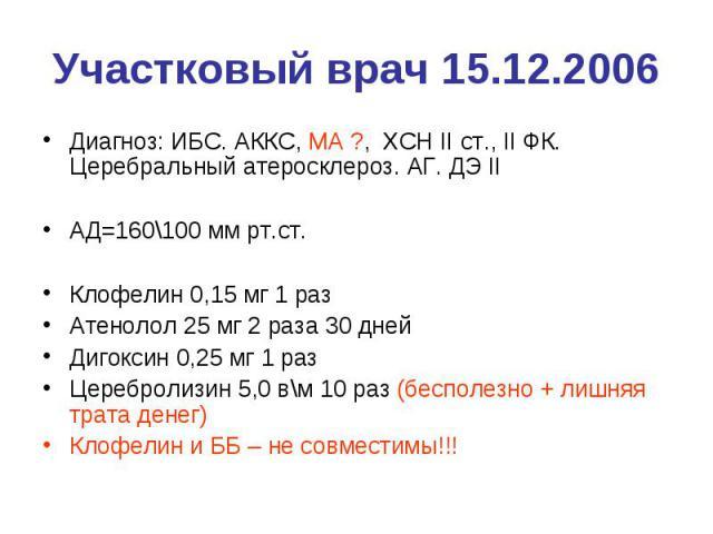 Участковый врач 15.12.2006 Диагноз: ИБС. АККС, МА ?, ХСН II ст., II ФК. Церебральный атеросклероз. АГ. ДЭ II АД=160\100 мм рт.ст. Клофелин 0,15 мг 1 раз Атенолол 25 мг 2 раза 30 дней Дигоксин 0,25 мг 1 раз Церебролизин 5,0 в\м 10 раз (бесполезно + л…