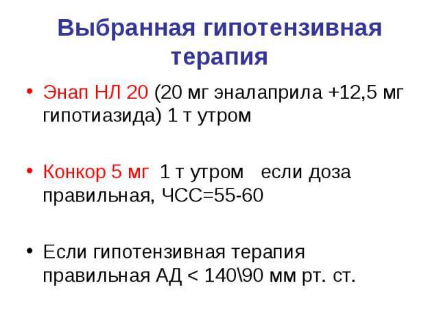 Выбранная гипотензивная терапия Энап НЛ 20 (20 мг эналаприла +12,5 мг гипотиазида) 1 т утром Конкор 5 мг 1 т утром если доза правильная, ЧСС=55-60 Если гипотензивная терапия правильная АД < 140\90 мм рт. ст.