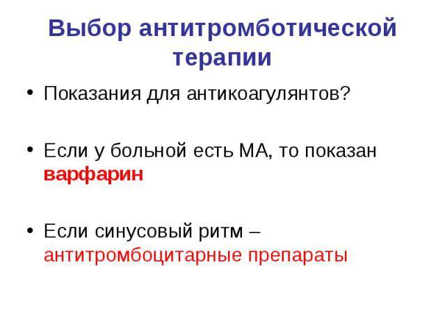 Выбор антитромботической терапии Показания для антикоагулянтов? Если у больной есть МА, то показан варфарин Если синусовый ритм – антитромбоцитарные препараты