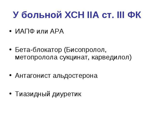 У больной ХСН IIА ст. III ФК ИАПФ или АРА Бета-блокатор (Бисопролол, метопролола сукцинат, карведилол) Антагонист альдостерона Тиазидный диуретик