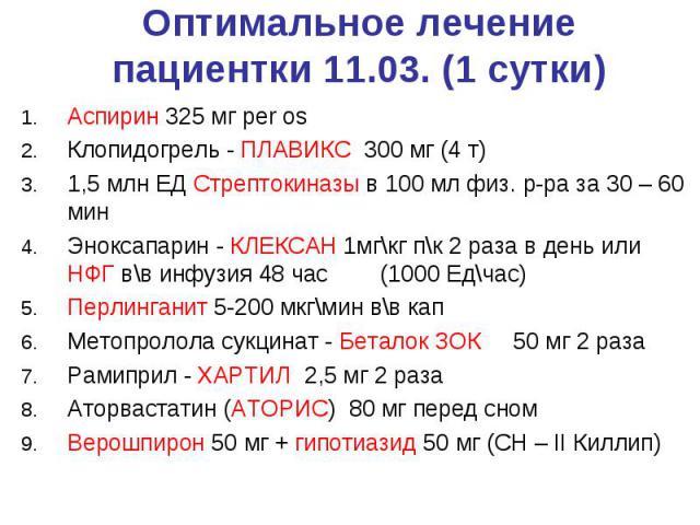 Оптимальное лечение пациентки 11.03. (1 сутки) Аспирин 325 мг per os Клопидогрель - ПЛАВИКС 300 мг (4 т) 1,5 млн ЕД Стрептокиназы в 100 мл физ. р-ра за 30 – 60 мин Эноксапарин - КЛЕКСАН 1мг\кг п\к 2 раза в день или НФГ в\в инфузия 48 час (1000 Ед\ча…