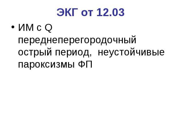 ЭКГ от 12.03 ИМ с Q переднеперегородочный острый период, неустойчивые пароксизмы ФП