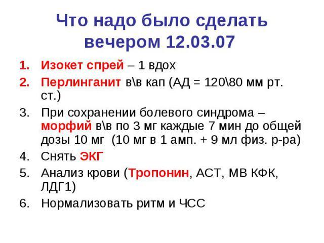 Что надо было сделать вечером 12.03.07 Изокет спрей – 1 вдох Перлинганит в\в кап (АД = 120\80 мм рт. ст.) При сохранении болевого синдрома – морфий в\в по 3 мг каждые 7 мин до общей дозы 10 мг (10 мг в 1 амп. + 9 мл физ. р-ра) Снять ЭКГ Анализ крови…
