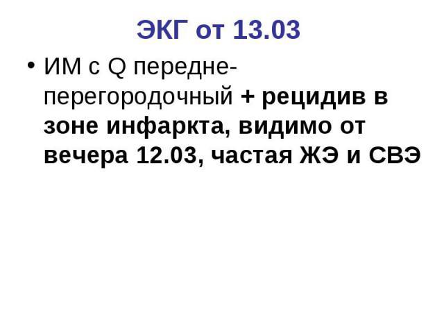 ЭКГ от 13.03 ИМ с Q передне-перегородочный + рецидив в зоне инфаркта, видимо от вечера 12.03, частая ЖЭ и СВЭ