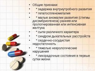 Общие признаки: * задержка внутриутробного развития * гепатоспленомегалия * малы